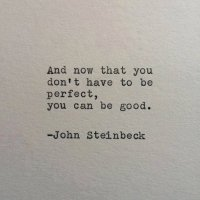 And now that you don't have to be perfect, you can be good John Steinbeck